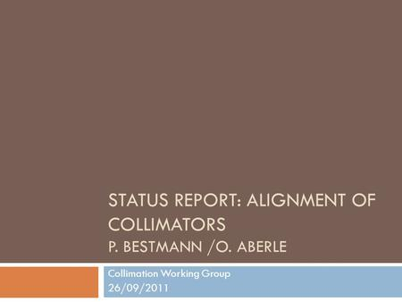 STATUS REPORT: ALIGNMENT OF COLLIMATORS P. BESTMANN /O. ABERLE Collimation Working Group 26/09/2011.