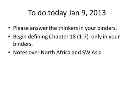 To do today Jan 9, 2013 Please answer the thinkers in your binders. Begin defining Chapter 18 (1-7) only in your binders. Notes over North Africa and SW.