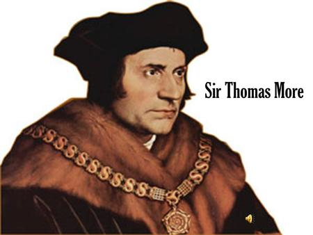 Sir Thomas More As a young chap… Born on February 7 th, 1478 Big Daddy- Sir John More, the judge Served as a page for archbishop Morton Got smart and.