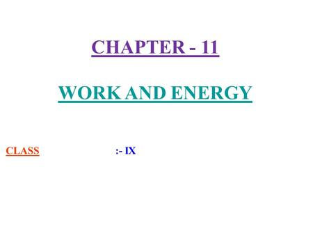 CHAPTER - 11 WORK AND ENERGY CLASS :- IX. 1) Work :- Work is said to be done when a force acts on an object and the object is displaced in the direction.