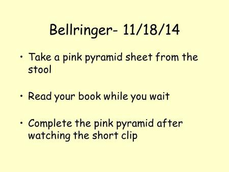Bellringer- 11/18/14 Take a pink pyramid sheet from the stool Read your book while you wait Complete the pink pyramid after watching the short clip.