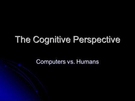 The Cognitive Perspective Computers vs. Humans. Starter (10 mins) Name the 5 perspectives in Psychology. Name the 5 perspectives in Psychology. Name 3.