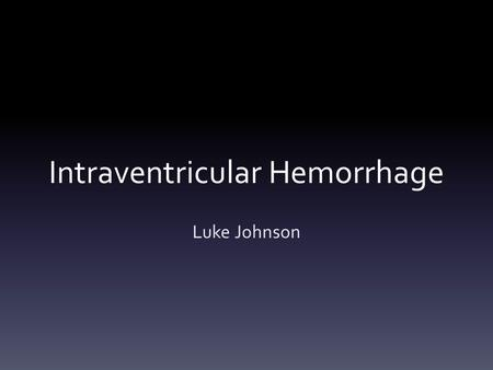 Intraventricular Hemorrhage Luke Johnson. Overview IVH Most common brain implication in premature babies Bleeding into the ventricles Underdeveloped.