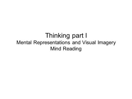 Thinking part I Mental Representations and Visual Imagery Mind Reading
