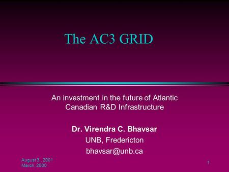 August 3,. 2001 March, 2000 1 The AC3 GRID An investment in the future of Atlantic Canadian R&D Infrastructure Dr. Virendra C. Bhavsar UNB, Fredericton.