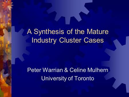 A Synthesis of the Mature Industry Cluster Cases Peter Warrian & Celine Mulhern University of Toronto.