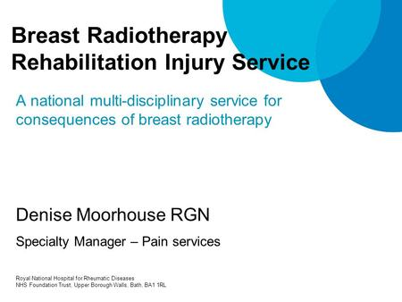 Breast Radiotherapy Rehabilitation Injury Service A national multi-disciplinary service for consequences of breast radiotherapy Denise Moorhouse RGN Specialty.