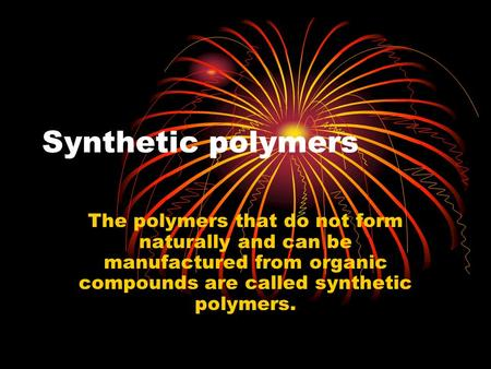 Synthetic polymers The polymers that do not form naturally and can be manufactured from organic compounds are called synthetic polymers.