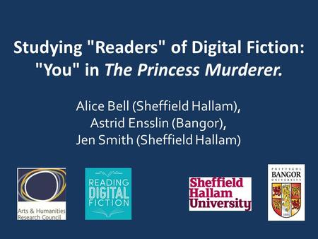 Studying Readers of Digital Fiction: You in The Princess Murderer. Alice Bell (Sheffield Hallam), Astrid Ensslin (Bangor), Jen Smith (Sheffield Hallam)