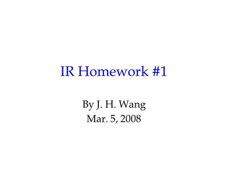 IR Homework #1 By J. H. Wang Mar. 5, 2008. Programming Exercise #1: Indexing Goal: to build an index for a text collection using inverted files Input: