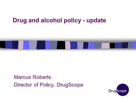 Drug and alcohol policy - update Marcus Roberts Director of Policy, DrugScope.