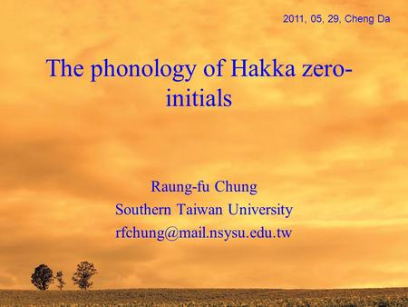 The phonology of Hakka zero- initials Raung-fu Chung Southern Taiwan University 2011, 05, 29, Cheng Da.