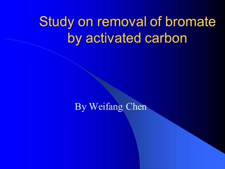 Study on removal of bromate by activated carbon By Weifang Chen.