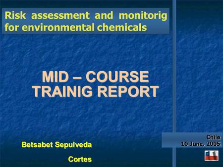 MID – COURSE TRAINIG REPORT Chile Chile 10 June, 2005 Betsabet Sepulveda Cortes.