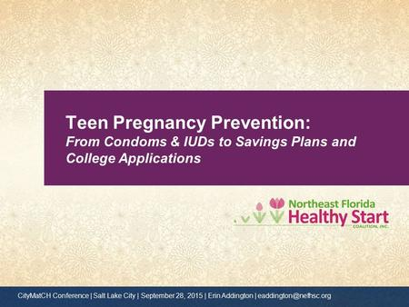 Teen Pregnancy Prevention: From Condoms & IUDs to Savings Plans and College Applications CityMatCH Conference | Salt Lake City | September 28, 2015 | Erin.