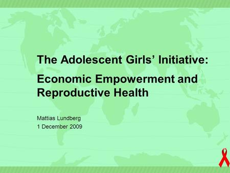 The Adolescent Girls' Initiative: Economic Empowerment and Reproductive Health Mattias Lundberg 1 December 2009.