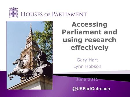 Accessing Parliament and using research effectively Gary Hart Lynn Hobson June
