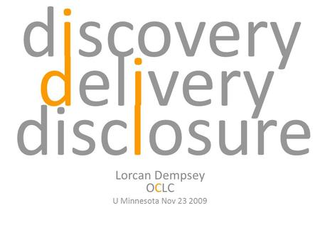 Discovery Lorcan Dempsey OCLC U Minnesota Nov 23 2009 disclosure delivery.