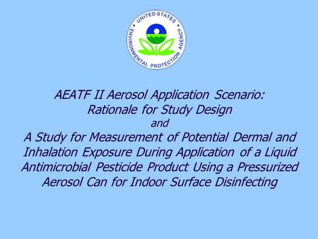 11 AEATF II Aerosol Application Scenario: Rationale for Study Design and A Study for Measurement of Potential Dermal and Inhalation Exposure During Application.