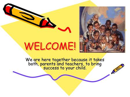 WELCOME!WELCOME! We are here together because it takes both, parents and teachers, to bring success to your child.