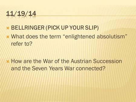 " BELLRINGER (PICK UP YOUR SLIP)  What does the term ""enlightened absolutism"" refer to?  How are the War of the Austrian Succession and the Seven Years."