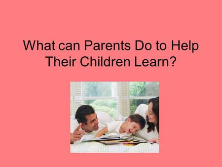 What can Parents Do to Help Their Children Learn?.
