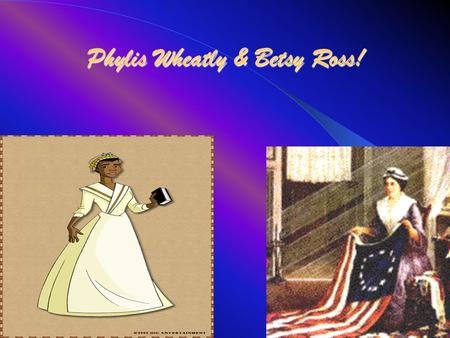 Phylis Wheatly & Betsy Ross!. Phylis wheatley Phylis Wheatley was born in Africa on Dec.5,1753. Her overcoming troubles was that she was sold to slavery.