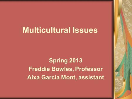 Multicultural Issues Spring 2013 Freddie Bowles, Professor Aíxa García Mont, assistant.