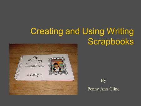 Creating and Using Writing Scrapbooks By Penny Ann Cline.