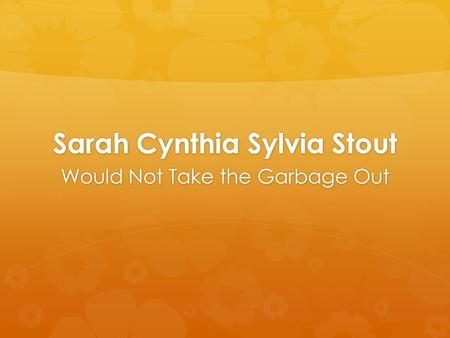 Sarah Cynthia Sylvia Stout Would Not Take the Garbage Out.