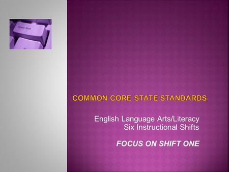 English Language Arts/Literacy Six Instructional Shifts FOCUS ON SHIFT ONE.