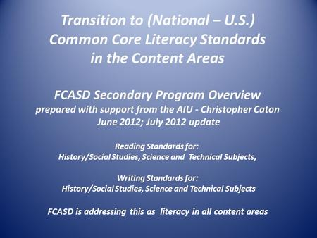 Transition to (National – U.S.) Common Core Literacy Standards in the Content Areas FCASD Secondary Program Overview prepared with support from the AIU.