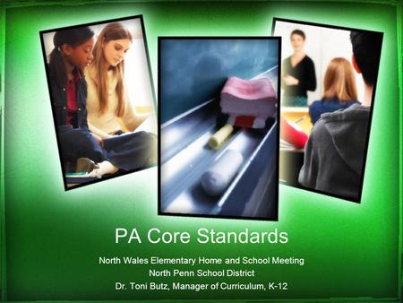 PA Core Standards North Wales Elementary Home and School Meeting North Penn School District Dr. Toni Butz, Manager of Curriculum, K-12.