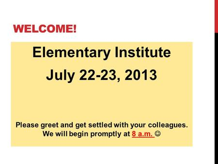 WELCOME! Elementary Institute July 22-23, 2013 Please greet and get settled with your colleagues. We will begin promptly at 8 a.m.