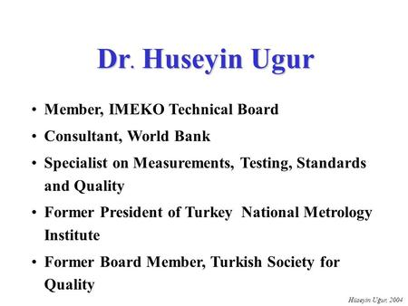 Hüseyin Uğur, 2004 Dr. Huseyin Ugur Member, IMEKO Technical Board Consultant, World Bank Specialist on Measurements, Testing, Standards and Quality Former.