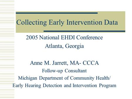 Collecting Early Intervention Data 2005 National EHDI Conference Atlanta, Georgia Anne M. Jarrett, MA- CCCA Follow-up Consultant Michigan Department of.