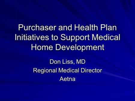 Purchaser and Health Plan Initiatives to Support Medical Home Development Don Liss, MD Regional Medical Director Aetna.