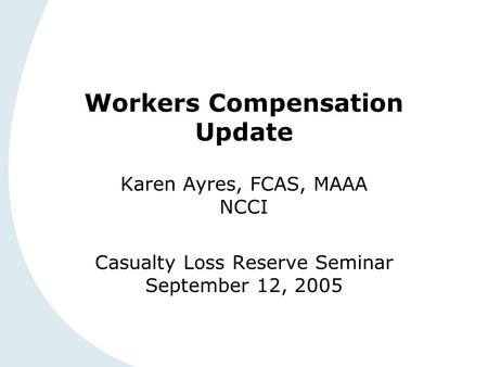Workers Compensation Update Karen Ayres, FCAS, MAAA NCCI Casualty Loss Reserve Seminar September 12, 2005.