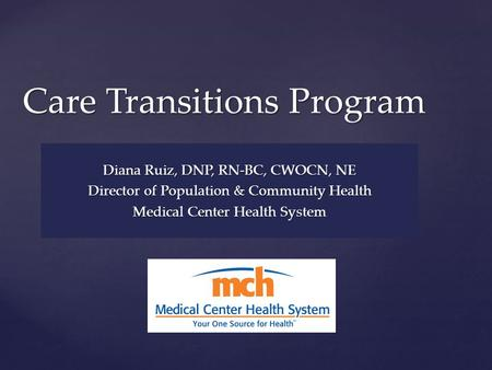 { Care Transitions Program Diana Ruiz, DNP, RN-BC, CWOCN, NE Director of Population & Community Health Medical Center Health System.
