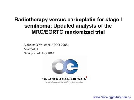 Www.OncologyEducation.ca Radiotherapy versus carboplatin for stage I seminoma: Updated analysis of the MRC/EORTC randomized trial Authors: Oliver et al,