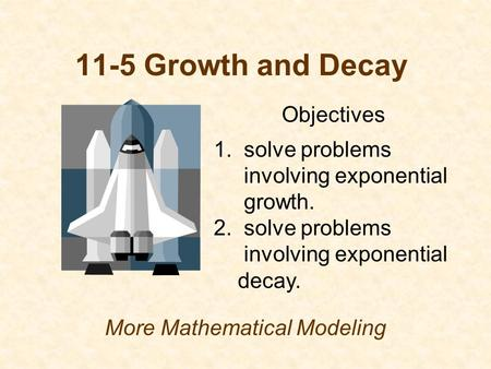 11-5 Growth and Decay More Mathematical Modeling Objectives 1. solve problems involving exponential growth. 2. solve problems involving exponential decay.