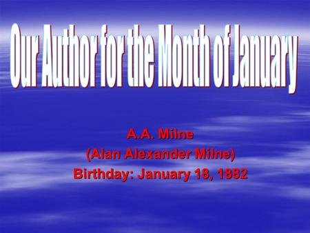 A.A. Milne (Alan Alexander Milne) Birthday: January 18, 1882.
