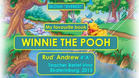 "WINNIE THE POOH Rud' Andrew 4""A"", Teacher Berlet Irina Ekaterinburg, 2015 SKOSHI ""EVEREST"" My favourite book."
