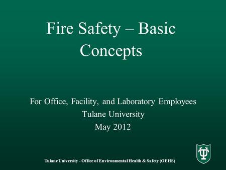 Fire Safety – Basic Concepts For Office, Facility, and Laboratory Employees Tulane University May 2012 Tulane University - Office of Environmental Health.