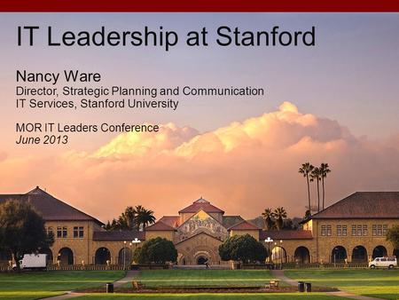 IT Leadership at Stanford Nancy Ware Director, Strategic Planning and Communication IT Services, Stanford University MOR IT Leaders Conference June 2013.