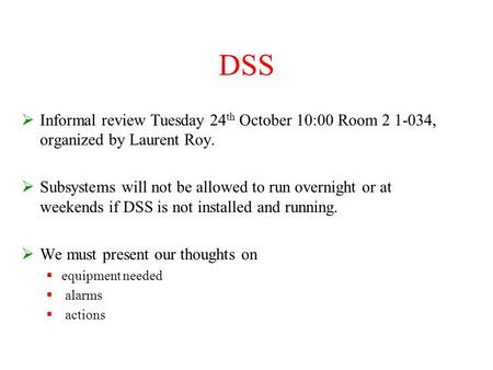 DSS  Informal review Tuesday 24 th October 10:00 Room 2 1-034, organized by Laurent Roy.  Subsystems will not be allowed to run overnight or at weekends.