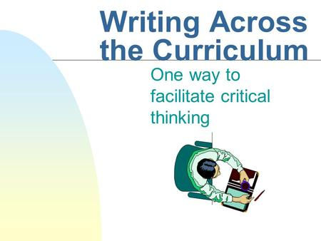 Writing Across the Curriculum One way to facilitate critical thinking.