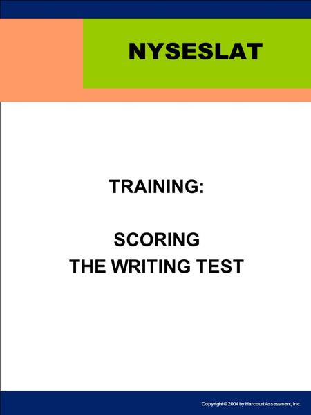 1 NYSESLAT TRAINING: SCORING THE WRITING TEST Copyright © 2004 by Harcourt Assessment, Inc.