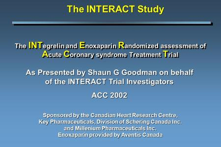 The INT egrelin and E noxaparin R andomized assessment of A cute C oronary syndrome Treatment T rial Sponsored by the Canadian Heart Research Centre, Key.