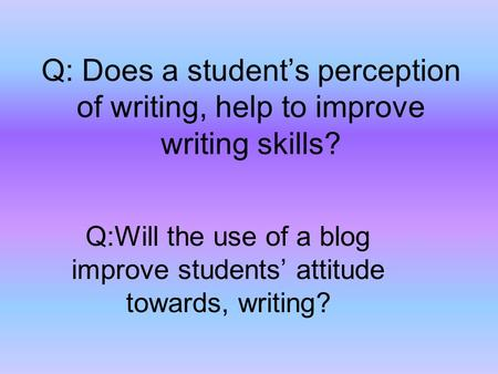 Q: Does a student's perception of writing, help to improve writing skills? Q:Will the use of a blog improve students' attitude towards, writing?